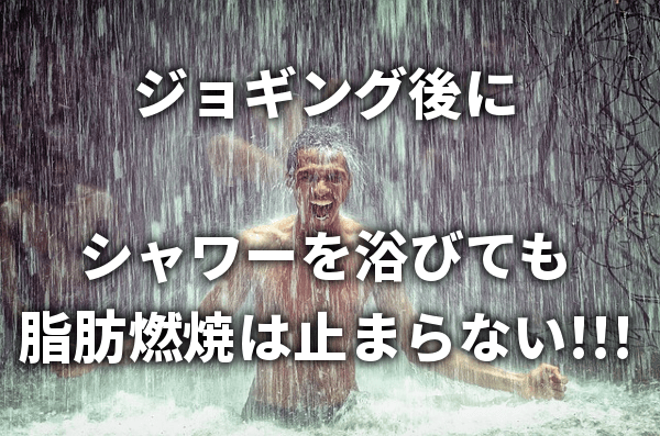 ジョギング後にシャワーを浴びても 脂肪燃焼は止まらない!