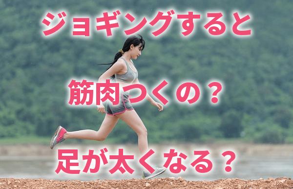 ジョギングすると筋肉つくの?足が太くなる?