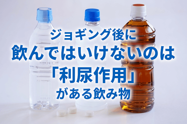 ジョギング後に飲んではいけないのは「利尿作用」がある飲み物