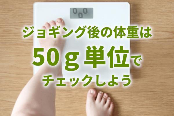 ジョギング後の体重は50g単位でチェックしよう