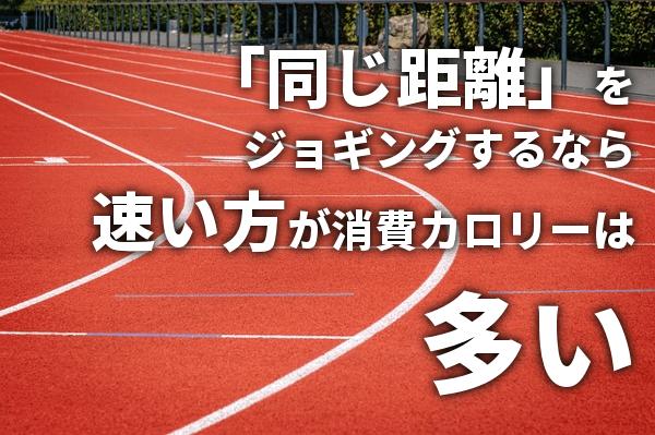 「同じ距離」をジョギングするなら速い方が消費カロリーは多い